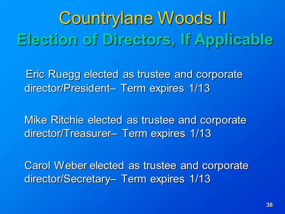 38 Countrylane Woods II Election of Directors, If Applicable Eric Ruegg elected as trustee and corporate director/President– Term expires 1/13 Eric Ruegg elected as trustee and corporate director/President– Term expires 1/13 Mike Ritchie elected as trustee and corporate director/Treasurer– Term expires 1/13 Carol Weber elected as trustee and corporate director/Secretary– Term expires 1/13