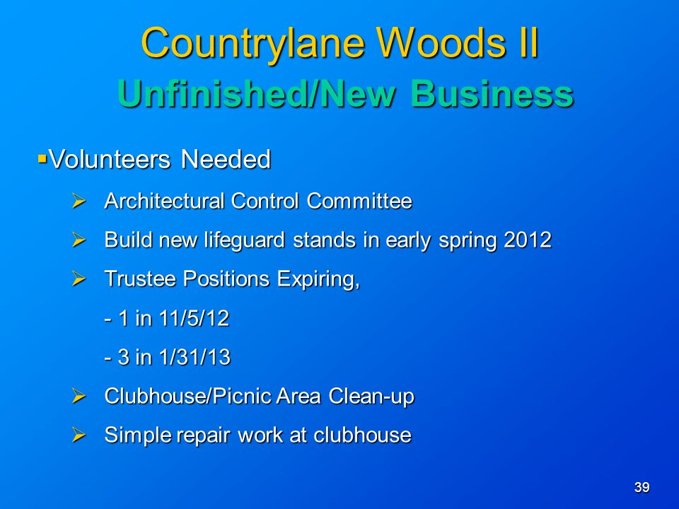 39 Countrylane Woods II Unfinished/New Business Volunteers Needed Volunteers Needed Architectural Control Committee Architectural Control Committee Build new lifeguard stands in early spring 2012 Build new lifeguard stands in early spring 2012 Trustee Positions Expiring, Trustee Positions Expiring, - 1 in 11/5/12 - 3 in 1/31/13 Clubhouse/Picnic Area Clean-up Clubhouse/Picnic Area Clean-up Simple repair work at clubhouse Simple repair work at clubhouse