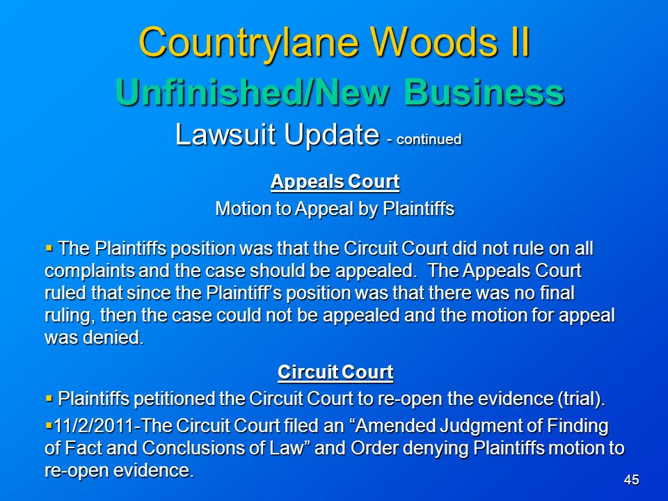 45 Countrylane Woods II Unfinished/New Business Lawsuit Update - continued Appeals Court Motion to Appeal by Plaintiffs The Plaintiffs position was that the Circuit Court did not rule on all complaints and the case should be appealed.