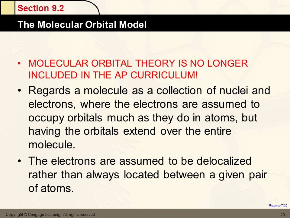 Section 9.2 The Molecular Orbital Model Return to TOC Copyright © Cengage Learning. All rights reserved 20 MOLECULAR ORBITAL THEORY IS NO LONGER INCLU