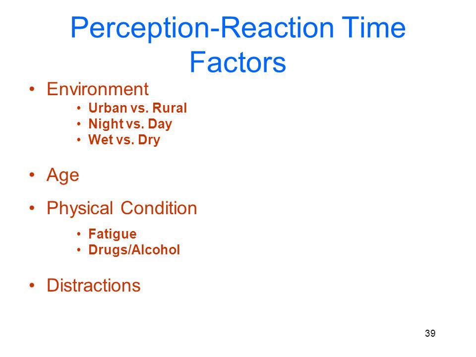 38 Typical Perception-Reaction time range 0.5 to 7 seconds Affected by a number of factors.