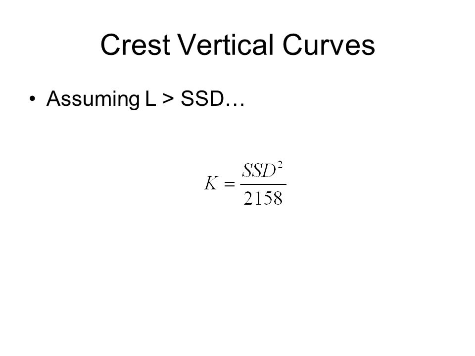 Crest Vertical Curves Assumptions for design –h 1 = drivers eye height = 3.5 ft. –h 2 = tail light height = 2.0 ft. Simplified Equations For SSD < LFo