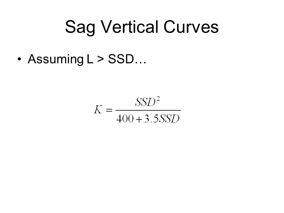 Sag Vertical Curves Assumptions for design –h 1 = headlight height = 2.0 ft. –β = 1 degree Simplified Equations For SSD < L For SSD > L