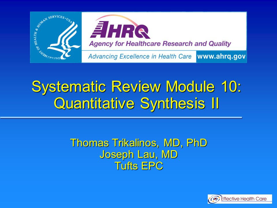 Systematic Review Module 10: Quantitative Synthesis II Thomas Trikalinos, MD, PhD Joseph Lau, MD Tufts EPC