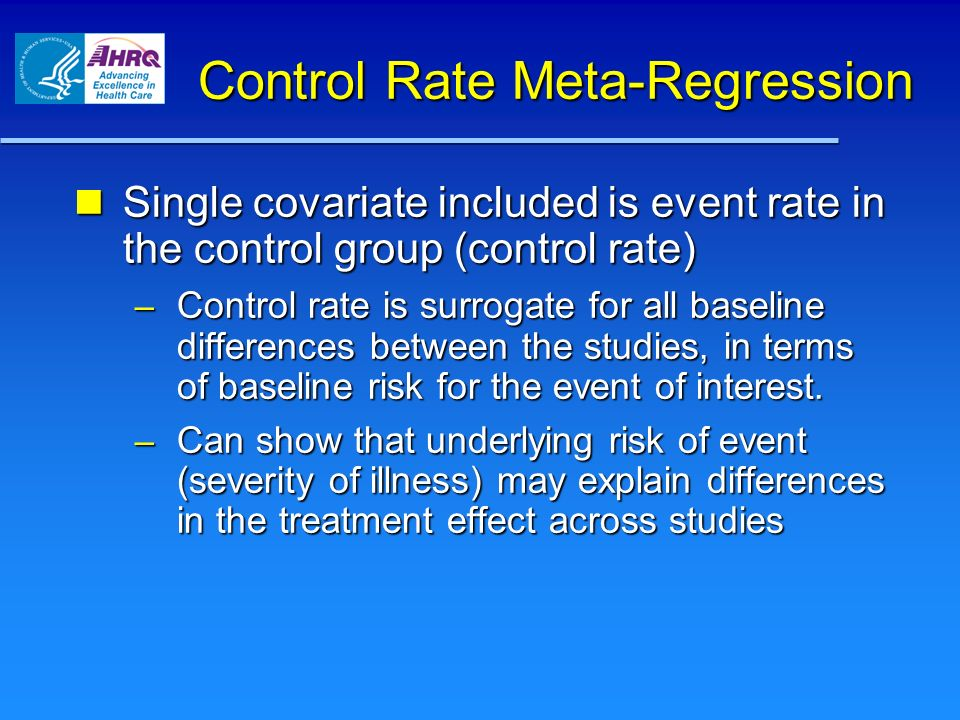 Control Rate Meta-Regression Single covariate included is event rate in the control group (control rate) Single covariate included is event rate in the control group (control rate) – Control rate is surrogate for all baseline differences between the studies, in terms of baseline risk for the event of interest.