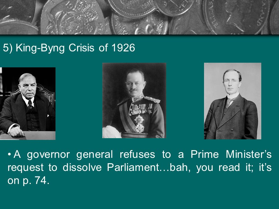 5) King-Byng Crisis of 1926 A governor general refuses to a Prime Ministers request to dissolve Parliament…bah, you read it; its on p. 74.