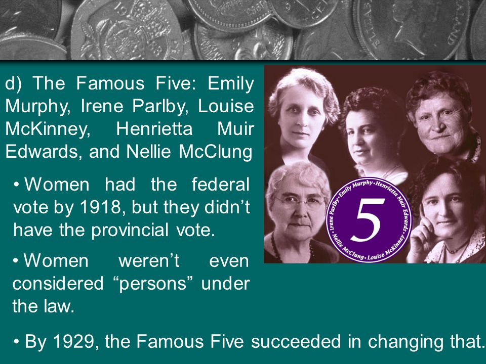 d) The Famous Five: Emily Murphy, Irene Parlby, Louise McKinney, Henrietta Muir Edwards, and Nellie McClung Women had the federal vote by 1918, but th