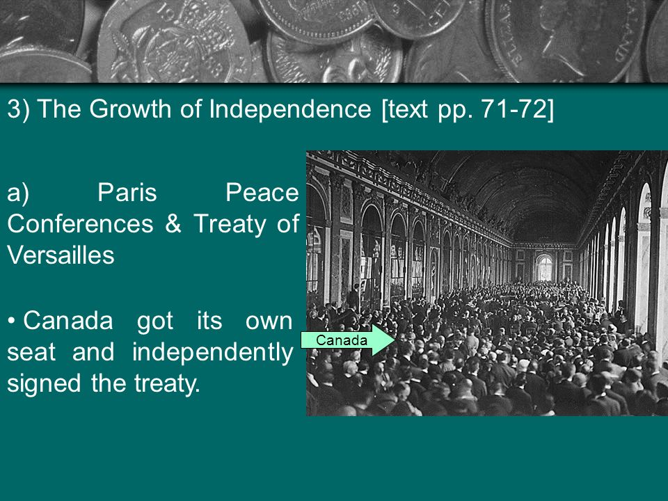 3) The Growth of Independence [text pp. 71-72] a) Paris Peace Conferences & Treaty of Versailles Canada got its own seat and independently signed the