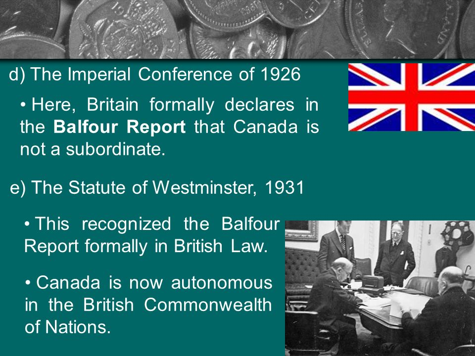 d) The Imperial Conference of 1926 Here, Britain formally declares in the Balfour Report that Canada is not a subordinate. e) The Statute of Westminst