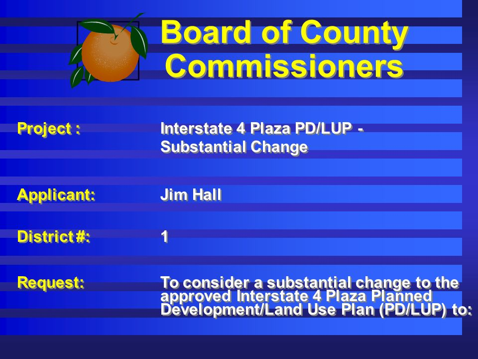 Board of County Commissioners Project :Interstate 4 Plaza PD/LUP - Substantial Change Applicant: Jim Hall District #:1 Request: To consider a substantial change to the approved Interstate 4 Plaza Planned Development/Land Use Plan (PD/LUP) to: Project :Interstate 4 Plaza PD/LUP - Substantial Change Applicant: Jim Hall District #:1 Request: To consider a substantial change to the approved Interstate 4 Plaza Planned Development/Land Use Plan (PD/LUP) to: