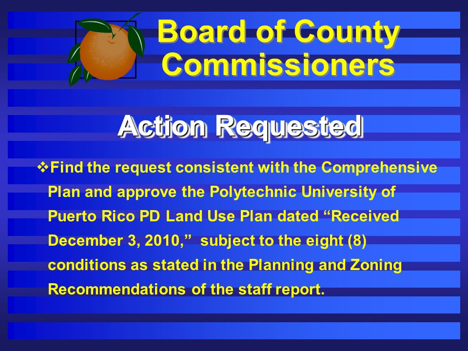Board of County Commissioners Action Requested Find the request consistent with the Comprehensive Plan and approve the Polytechnic University of Puerto Rico PD Land Use Plan dated Received December 3, 2010, subject to the eight (8) conditions as stated in the Planning and Zoning Recommendations of the staff report.