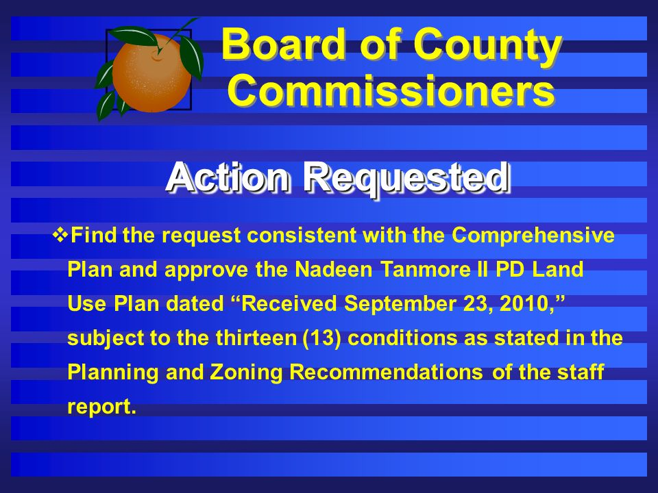 Board of County Commissioners Action Requested Find the request consistent with the Comprehensive Plan and approve the Nadeen Tanmore II PD Land Use Plan dated Received September 23, 2010, subject to the thirteen (13) conditions as stated in the Planning and Zoning Recommendations of the staff report.