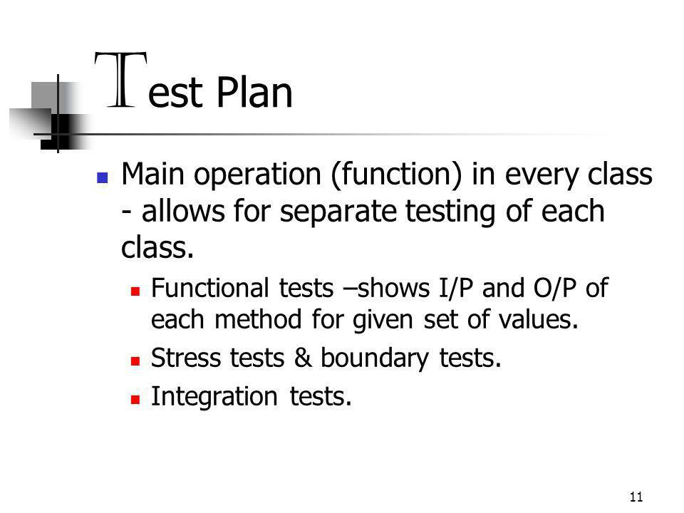 11 T est Plan Main operation (function) in every class - allows for separate testing of each class.