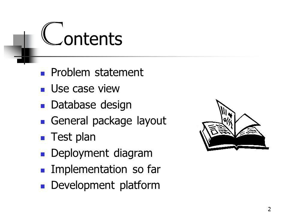 2 C ontents Problem statement Use case view Database design General package layout Test plan Deployment diagram Implementation so far Development platform