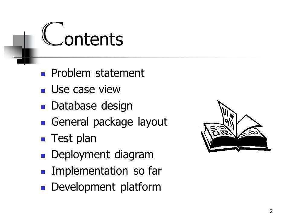 2 C ontents Problem statement Use case view Database design General package layout Test plan Deployment diagram Implementation so far Development platform