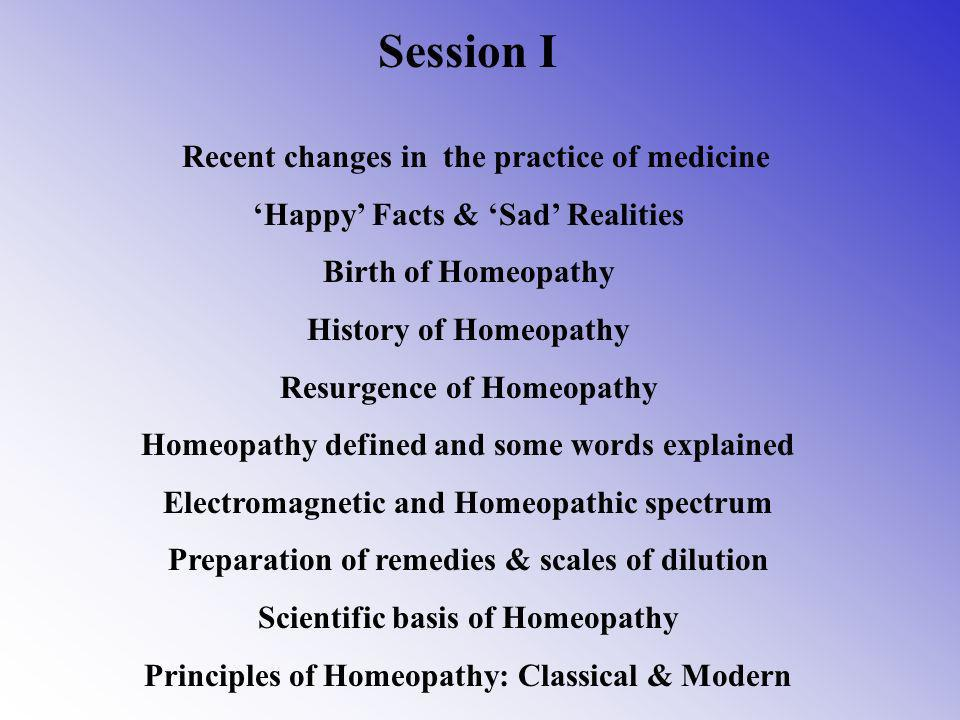 Session I Recent changes in the practice of medicine Happy Facts & Sad Realities Birth of Homeopathy History of Homeopathy Resurgence of Homeopathy Homeopathy defined and some words explained Electromagnetic and Homeopathic spectrum Preparation of remedies & scales of dilution Scientific basis of Homeopathy Principles of Homeopathy: Classical & Modern