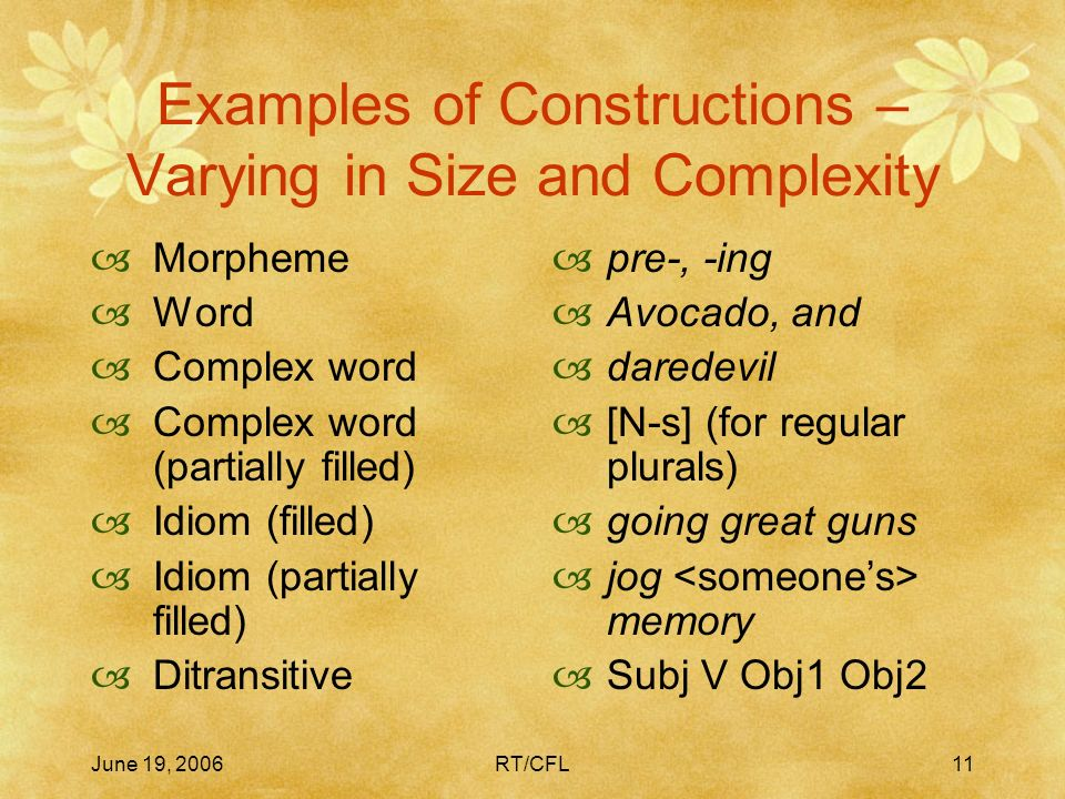June 19, 2006RT/CFL10 Bipolar Symbolic Units = Constructions All levels of grammatical analysis involve constructions: learned pairings of form with semantic or discourse function – including morphemes or words, idioms, partially lexically filled and fully general phrasal patterns.