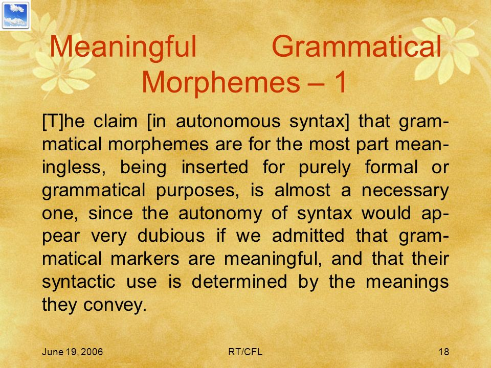 June 19, 2006RT/CFL17 Meaningless Morphemes The Meaningless Morphemes Thesis In accordance with the auto- nomy of syntax thesis and the universality o