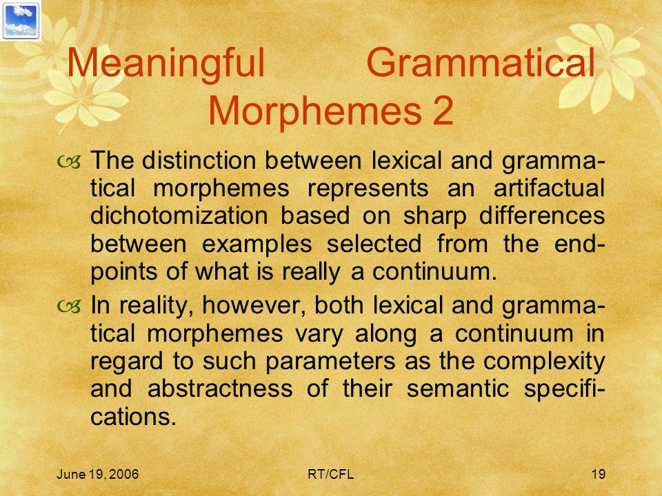 June 19, 2006RT/CFL18 Meaningful Grammatical Morphemes – 1 [T]he claim [in autonomous syntax] that gram- matical morphemes are for the most part mean-