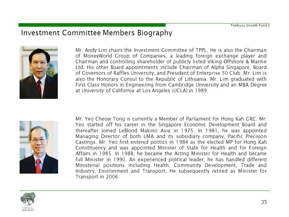 Tembusu Growth Fund II Investment Committee Members Biography Mr. Andy Lim chairs the Investment Committee of TPPL. He is also the Chairman of MoneyWo
