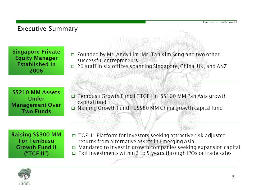Tembusu Growth Fund II Summary of Principal Terms Fund Company Tembusu Growth Fund II Ltd Fund Manager Tembusu Partners Pte Ltd Fund Size S$300 million Minimum Investment S$5.0 million (Institutions) & S$1.0 million (Individuals) Target Return (p.a.) 25% Hurdle Rate (p.a.) 8% Carried Interest 20% after hurdle on a catch up basis Management Fee Year 1 - 3 : 2.00% Year 4 - 5 : 1.75% Year 6 - 7 : 1.50% Investment Period 3 years from Initial Closing Charter Life (years) 5 + 1 + 1 Tax and other benefits Qualified for zero-rated tax incentive under EDB S13H Scheme for Funds 66