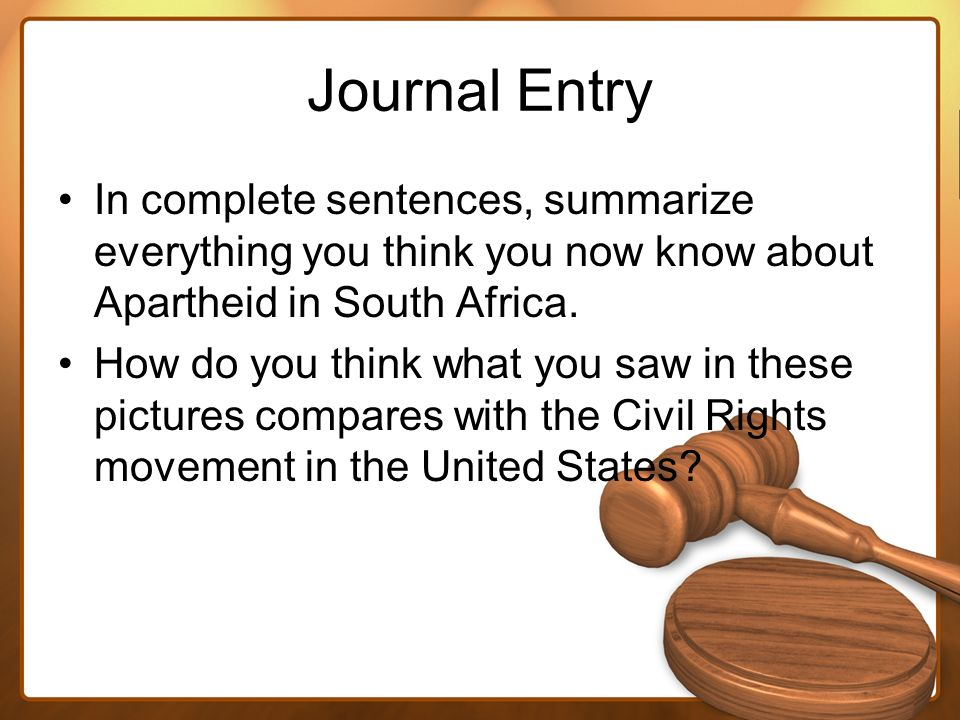 Journal Entry In complete sentences, summarize everything you think you now know about Apartheid in South Africa. How do you think what you saw in the