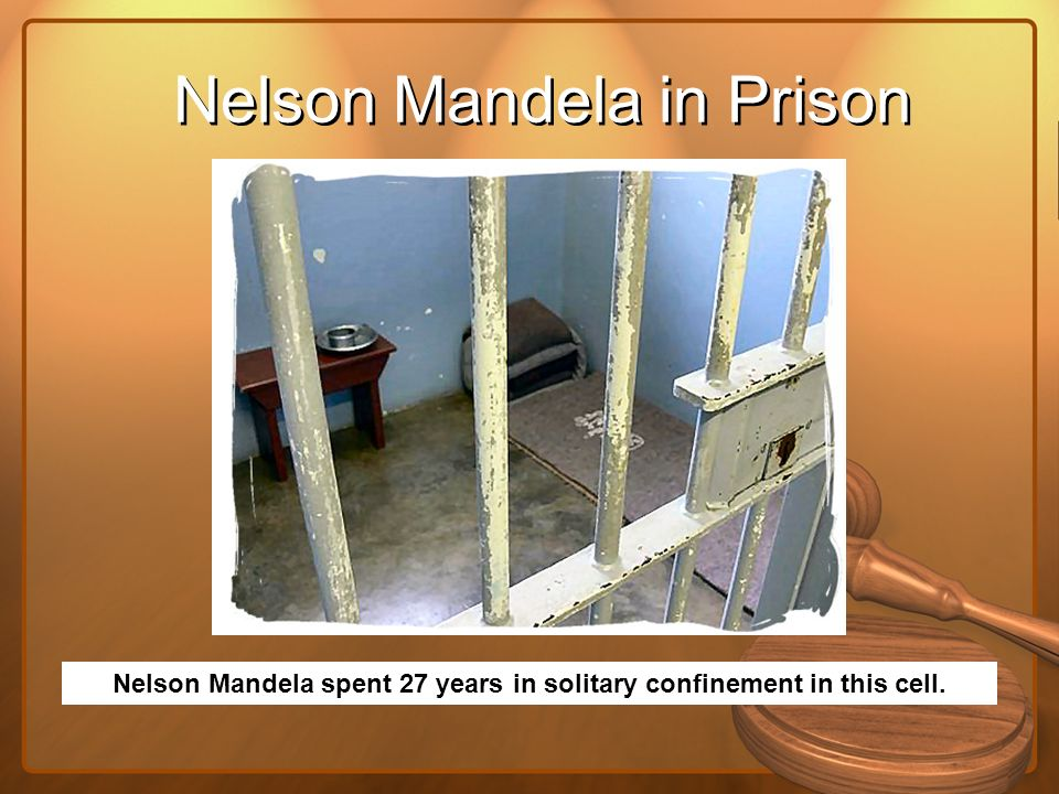 Nelson Mandela in Prison Nelson Mandela spent 27 years in solitary confinement in this cell.