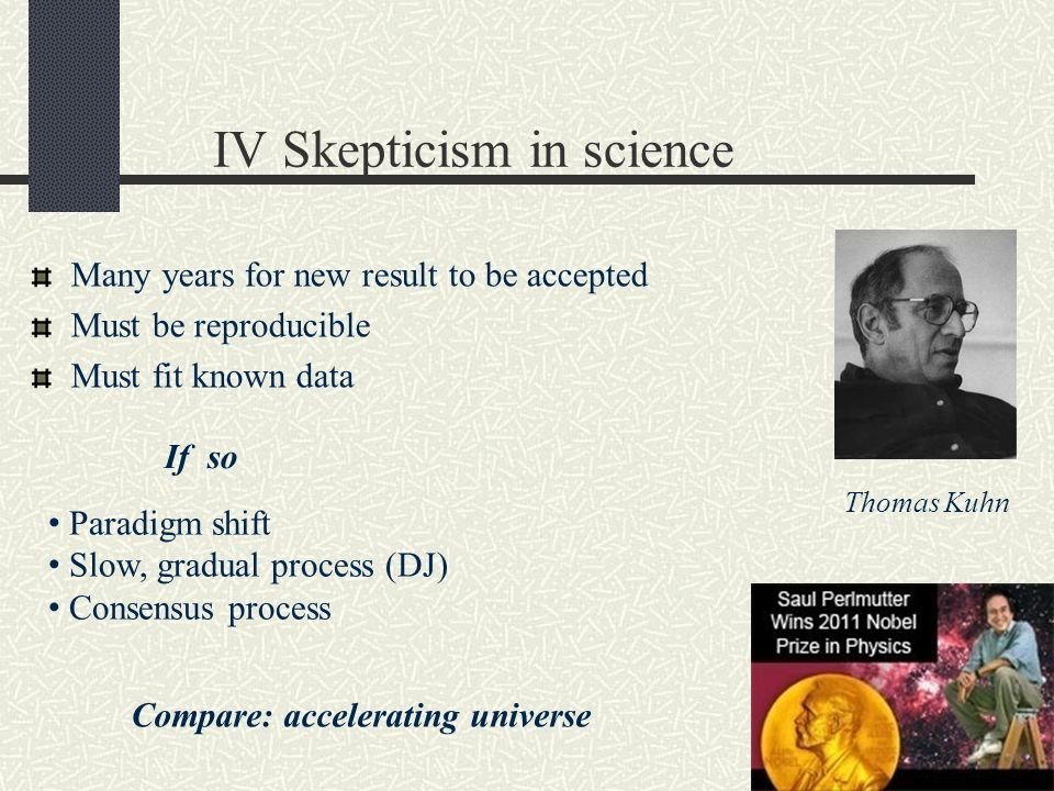 IV Skepticism in science Many years for new result to be accepted Must be reproducible Must fit known data Paradigm shift Slow, gradual process (DJ) C