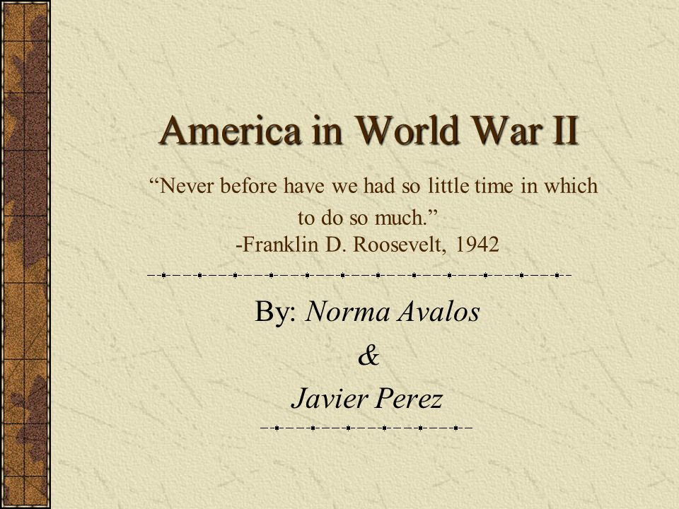 America in World War II America in World War II Never before have we had so little time in which to do so much. -Franklin D. Roosevelt, 1942 By: Norma