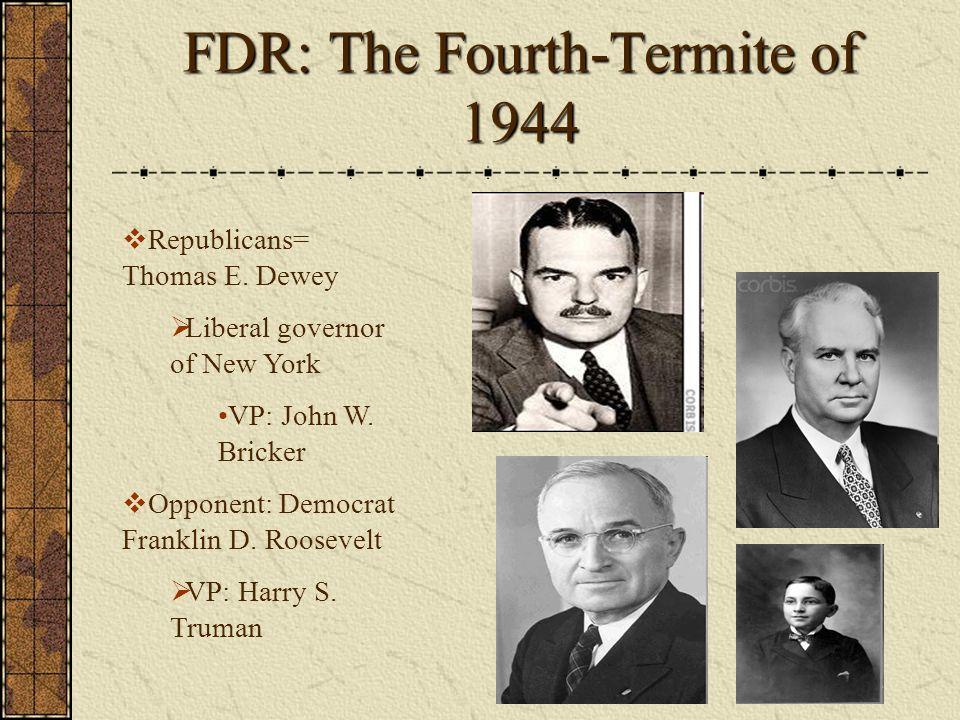FDR: The Fourth-Termite of 1944 Republicans= Thomas E. Dewey Liberal governor of New York VP: John W. Bricker Opponent: Democrat Franklin D. Roosevelt