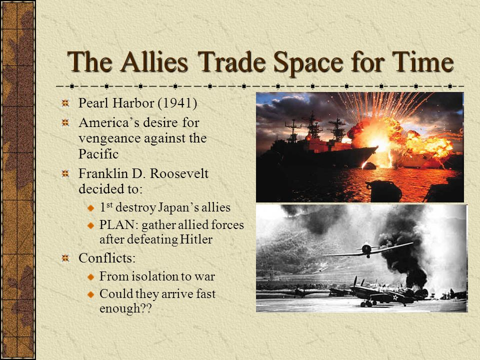 The Allies Trade Space for Time Pearl Harbor (1941) Americas desire for vengeance against the Pacific Franklin D. Roosevelt decided to: 1 st destroy J