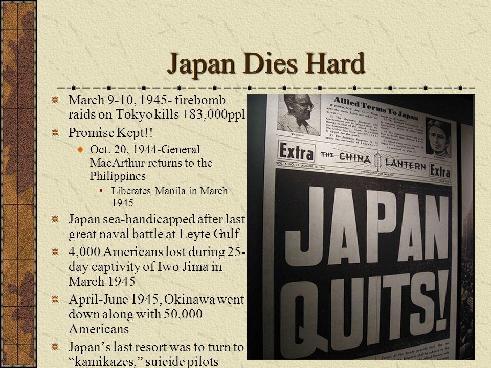 Japan Dies Hard March 9-10, 1945- firebomb raids on Tokyo kills +83,000ppl Promise Kept!! Oct. 20, 1944-General MacArthur returns to the Philippines L