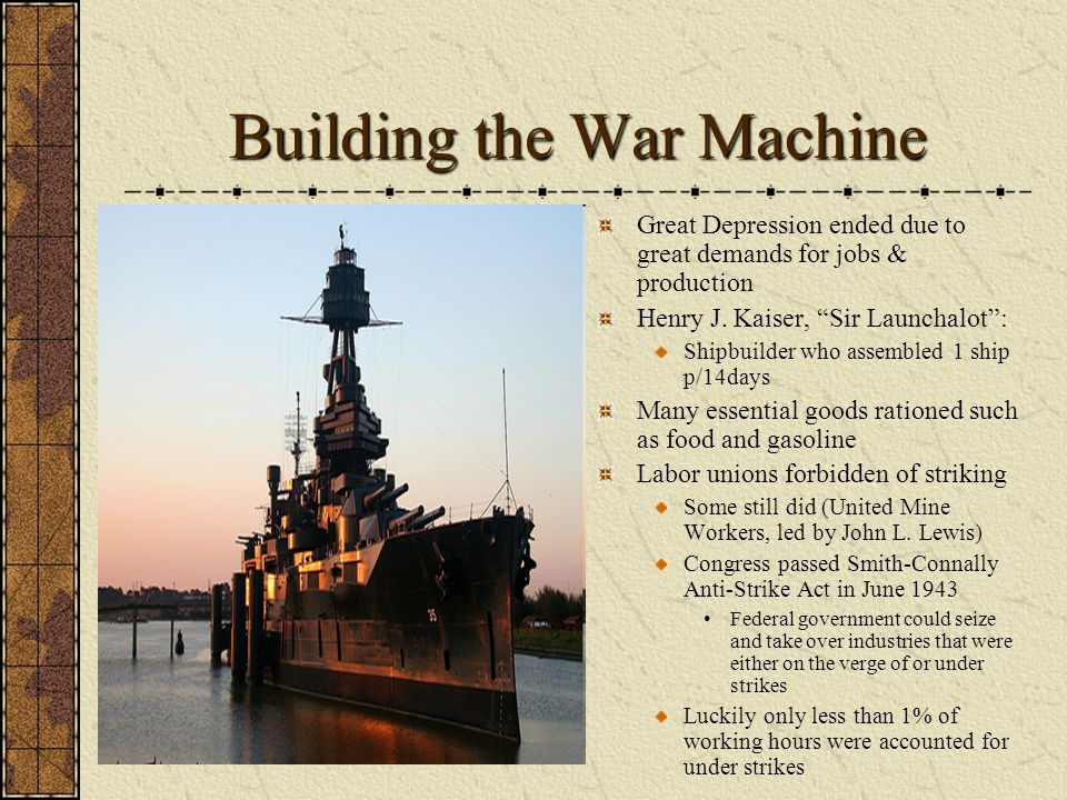 Building the War Machine Great Depression ended due to great demands for jobs & production Henry J. Kaiser, Sir Launchalot: Shipbuilder who assembled