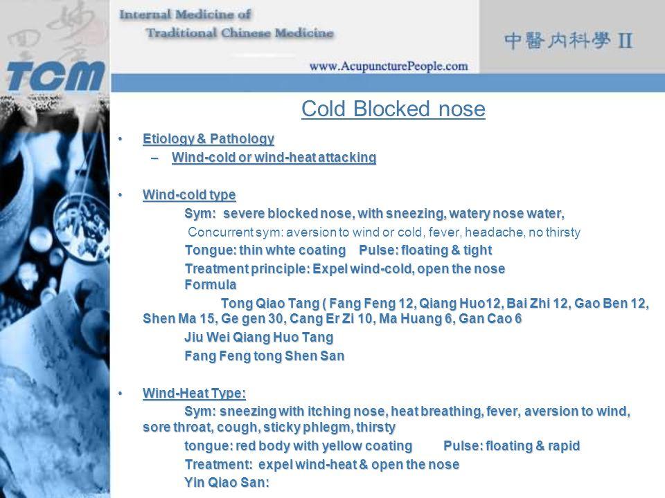 Cold Blocked nose Etiology & PathologyEtiology & Pathology –Wind-cold or wind-heat attacking Wind-cold typeWind-cold type Sym: severe blocked nose, wi