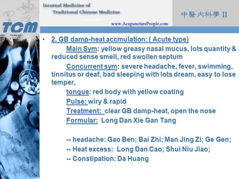 2. GB damp-heat accmulation: ( Acute type)2. GB damp-heat accmulation: ( Acute type) Main Sym: yellow greasy nasal mucus, lots quantity & reduced sens