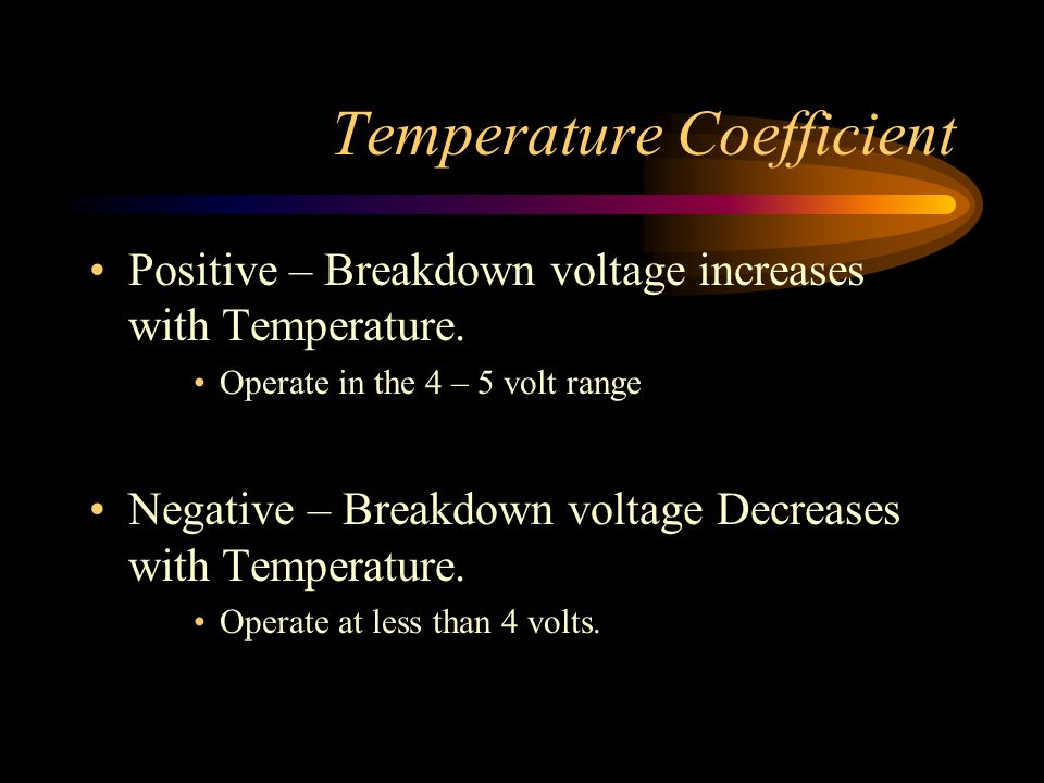 Temperature Coefficient Positive – Breakdown voltage increases with Temperature. Operate in the 4 – 5 volt range Negative – Breakdown voltage Decrease