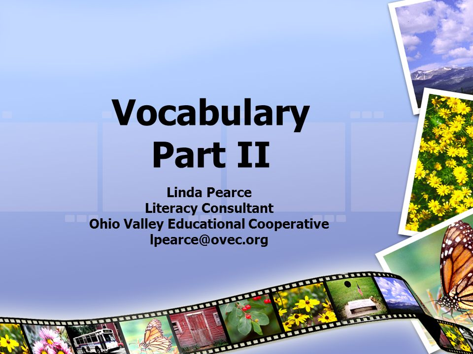 Vocabulary Part II Linda Pearce Literacy Consultant Ohio Valley Educational Cooperative lpearce@ovec.org