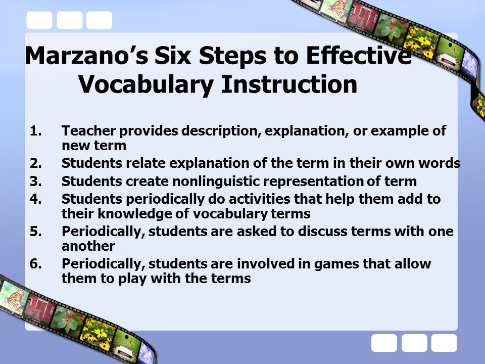 Marzanos Six Steps to Effective Vocabulary Instruction 1.Teacher provides description, explanation, or example of new term 2.Students relate explanati