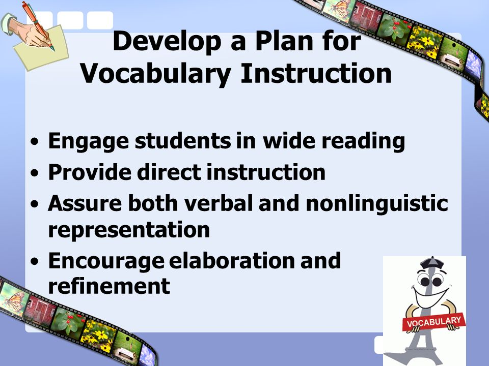 Develop a Plan for Vocabulary Instruction Engage students in wide reading Provide direct instruction Assure both verbal and nonlinguistic representati