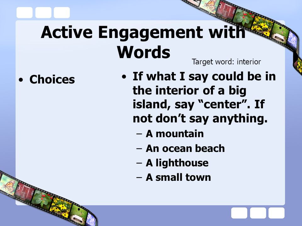 Active Engagement with Words Choices If what I say could be in the interior of a big island, say center. If not dont say anything. –A mountain –An oce