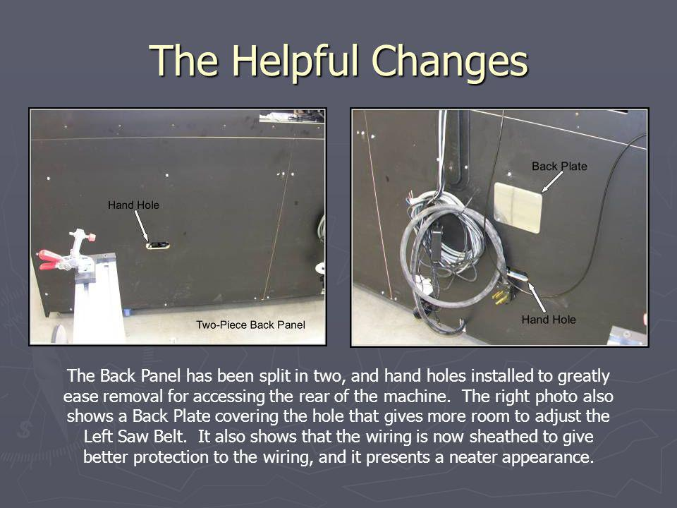 The Helpful Changes The Back Panel has been split in two, and hand holes installed to greatly ease removal for accessing the rear of the machine. The