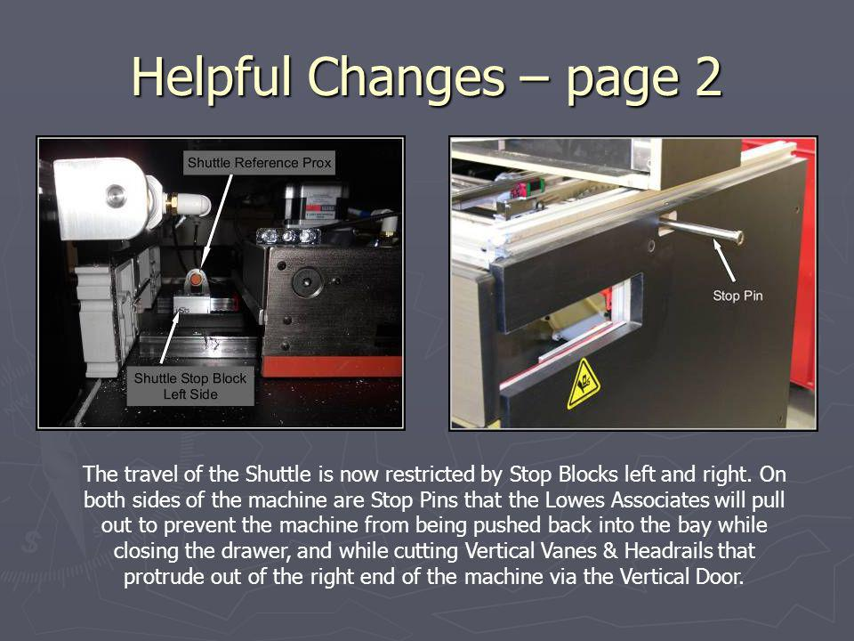 Helpful Changes – page 2 The travel of the Shuttle is now restricted by Stop Blocks left and right. On both sides of the machine are Stop Pins that th