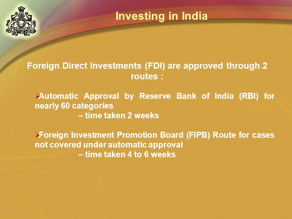 Foreign Direct Investments (FDI) are approved through 2 routes : Automatic Approval by Reserve Bank of India (RBI) for nearly 60 categories – time tak