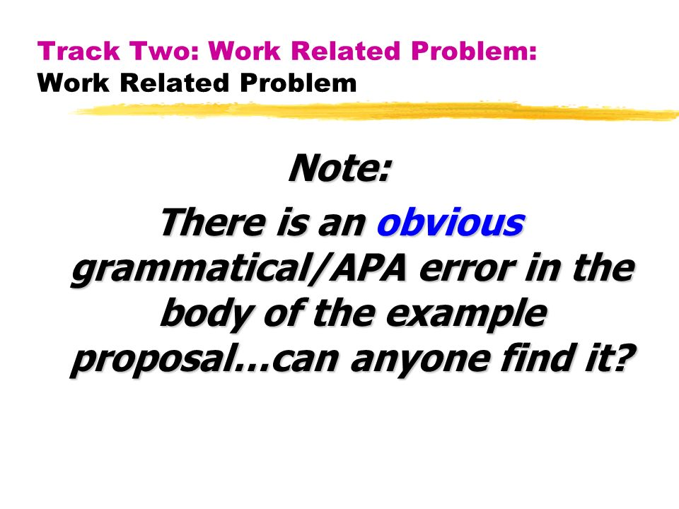 Track Two: Work Related Problem: Work Related Problem Note: There is an obvious grammatical/APA error in the body of the example proposal…can anyone find it?