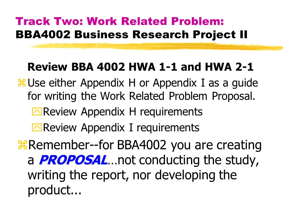 Track Two: Work Related Problem: BBA4002 Business Research Project II Review BBA 4002 HWA 1-1 and HWA 2-1 zUse either Appendix H or Appendix I as a guide for writing the Work Related Problem Proposal.