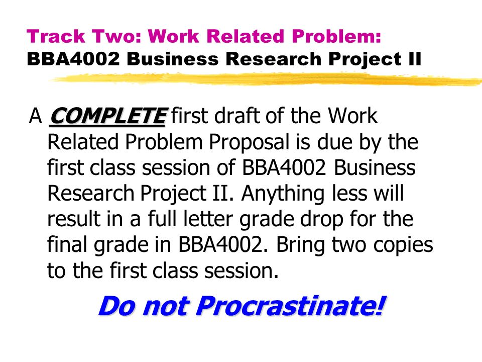 Track Two: Work Related Problem: BBA4002 Business Research Project II COMPLETE A COMPLETE first draft of the Work Related Problem Proposal is due by the first class session of BBA4002 Business Research Project II.