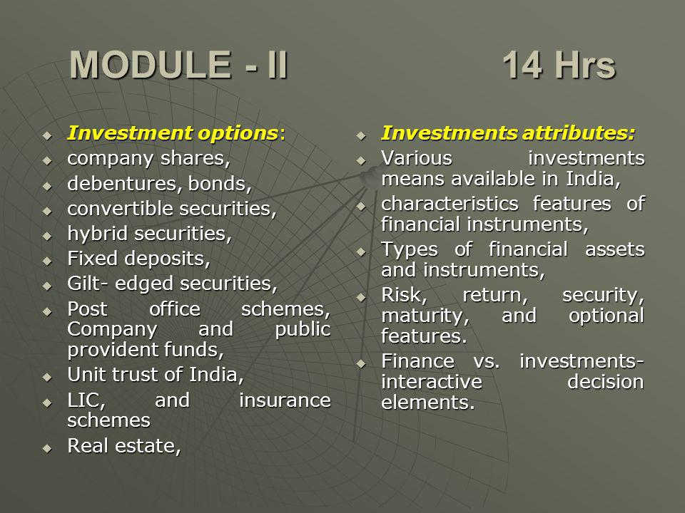 MODULE - II 14 Hrs Investment options: Investment options: company shares, company shares, debentures, bonds, debentures, bonds, convertible securities, convertible securities, hybrid securities, hybrid securities, Fixed deposits, Fixed deposits, Gilt- edged securities, Gilt- edged securities, Post office schemes, Company and public provident funds, Post office schemes, Company and public provident funds, Unit trust of India, Unit trust of India, LIC, and insurance schemes LIC, and insurance schemes Real estate, Real estate, Investments attributes: Investments attributes: Various investments means available in India, Various investments means available in India, characteristics features of financial instruments, characteristics features of financial instruments, Types of financial assets and instruments, Types of financial assets and instruments, Risk, return, security, maturity, and optional features.