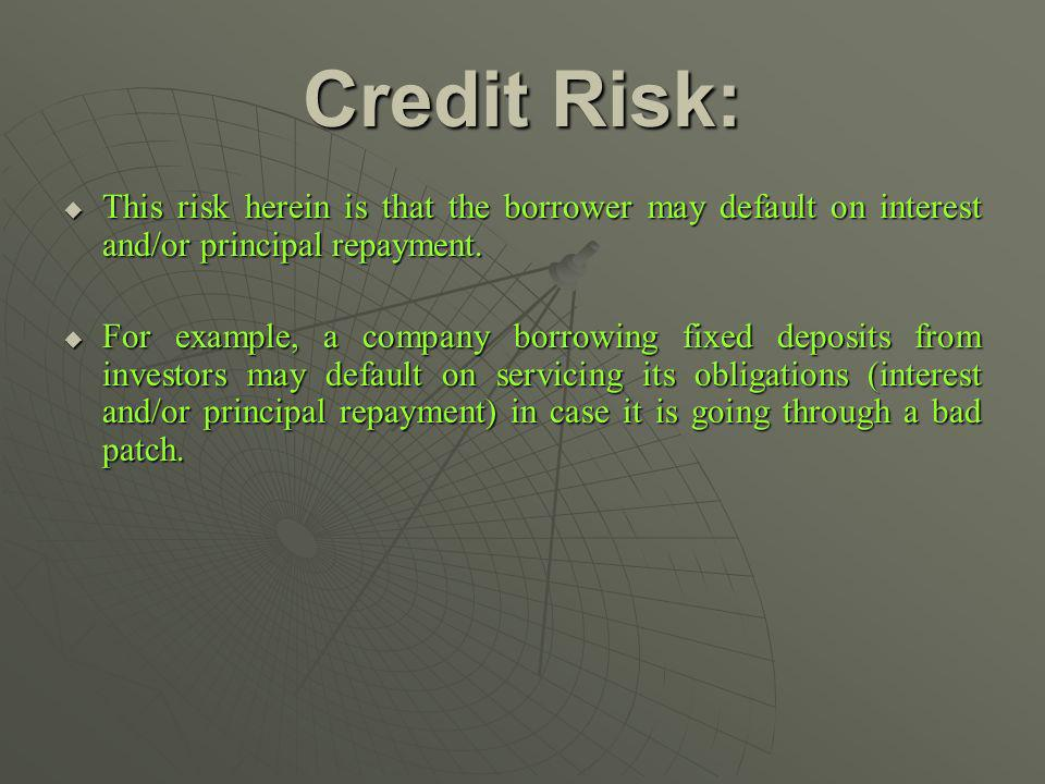 Credit Risk: This risk herein is that the borrower may default on interest and/or principal repayment.