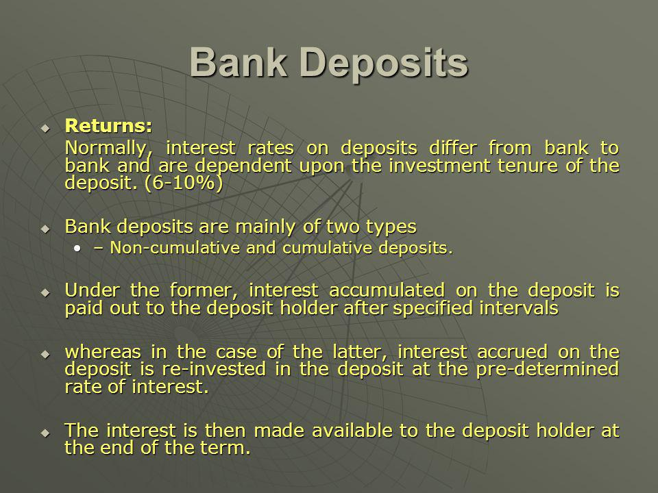 Bank Deposits Returns: Returns: Normally, interest rates on deposits differ from bank to bank and are dependent upon the investment tenure of the deposit.