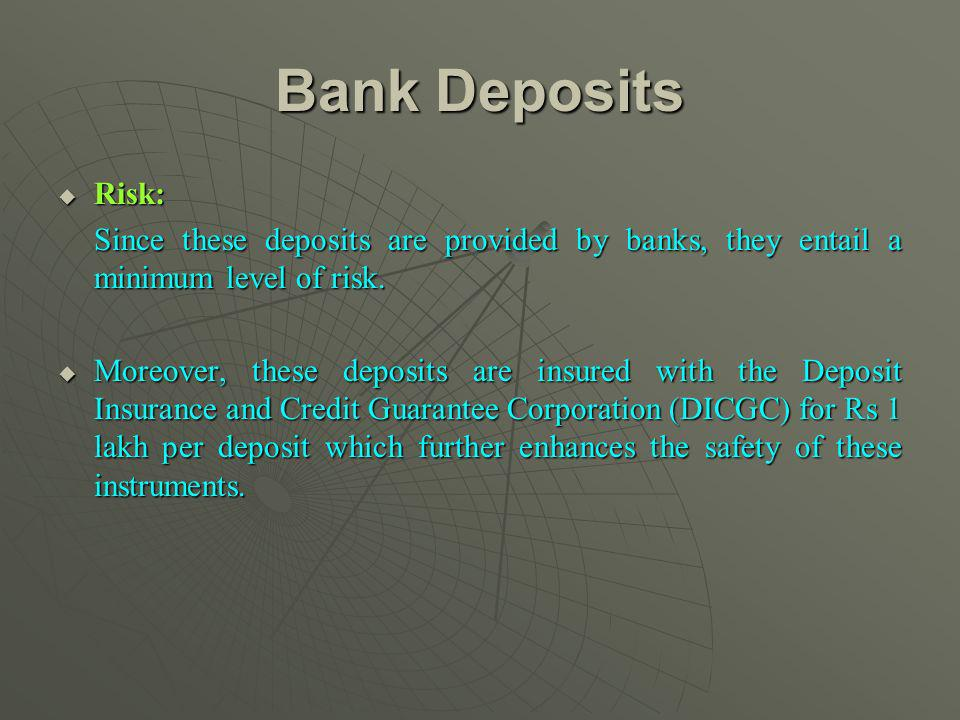 Bank Deposits Risk: Risk: Since these deposits are provided by banks, they entail a minimum level of risk. Moreover, these deposits are insured with t